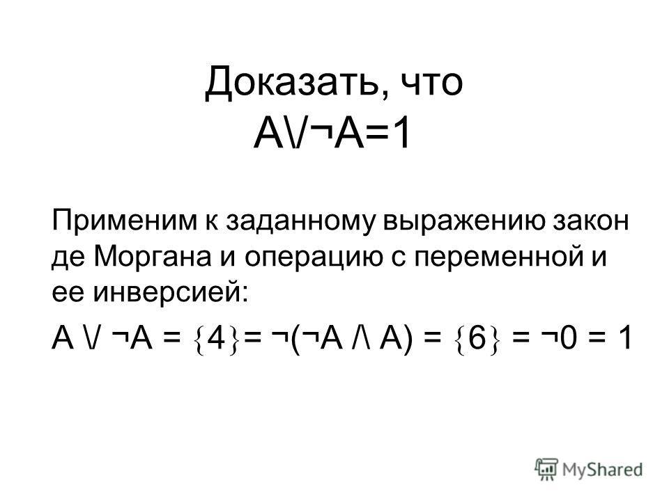 Доказать, что A\/¬A=1 Применим к заданному выражению закон де Моргана и операцию с переменной и ее инверсией: A \/ ¬A = 4 = ¬(¬A /\ A) = 6 = ¬0 = 1
