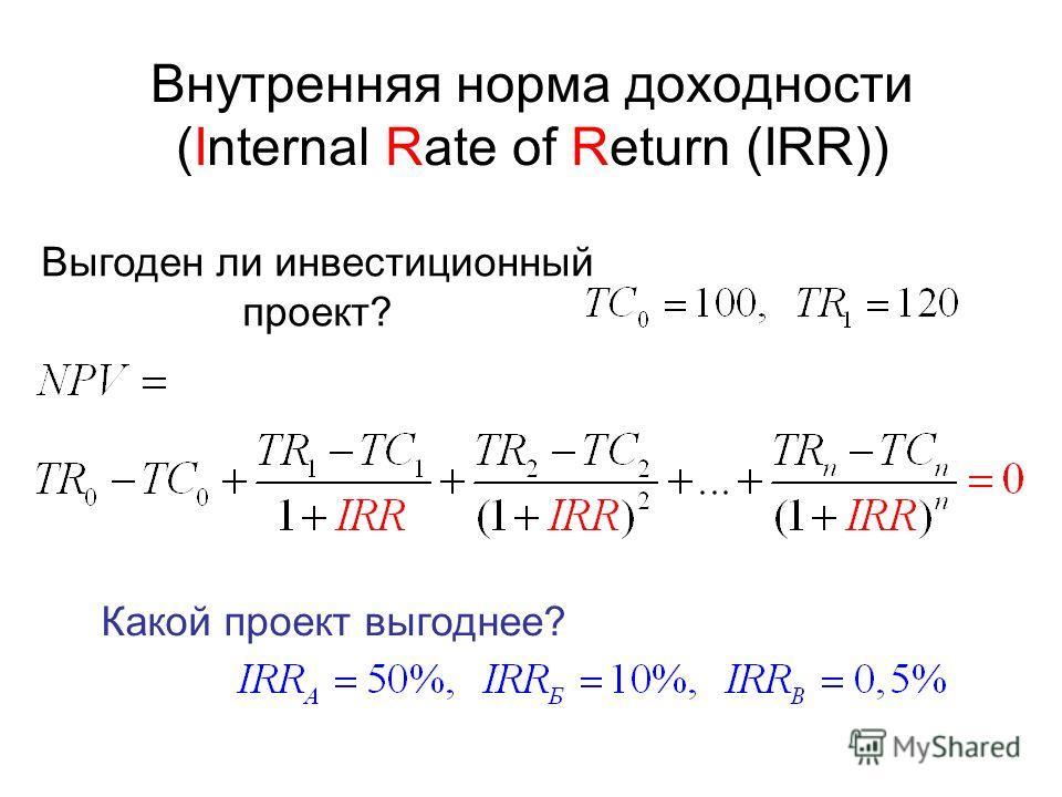 Внутренняя норма доходности (Internal Rate of Return (IRR)) Выгоден ли инвестиционный проект? Какой проект выгоднее?