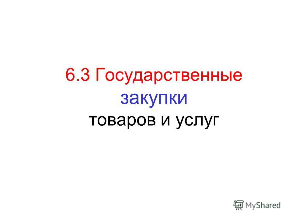 6.3 Государственные закупки товаров и услуг