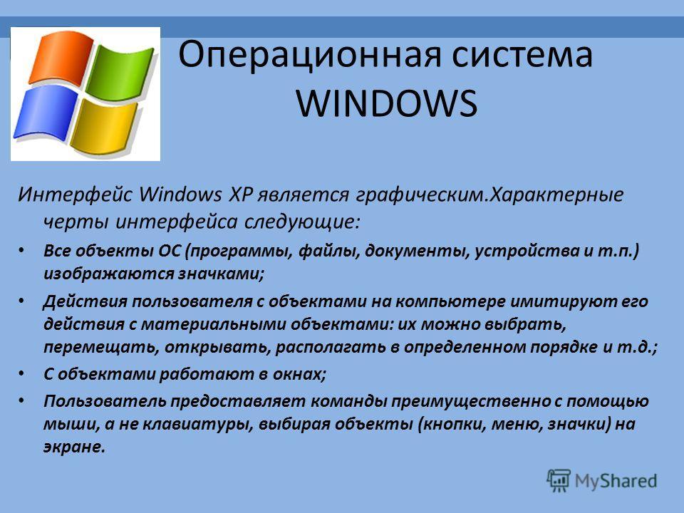 Операционная система WINDOWS Интерфейс Windows XP является графическим.Характерные черты интерфейса следующие: Все объекты ОС (программы, файлы, документы, устройства и т.п.) изображаются значками; Действия пользователя с объектами на компьютере имит