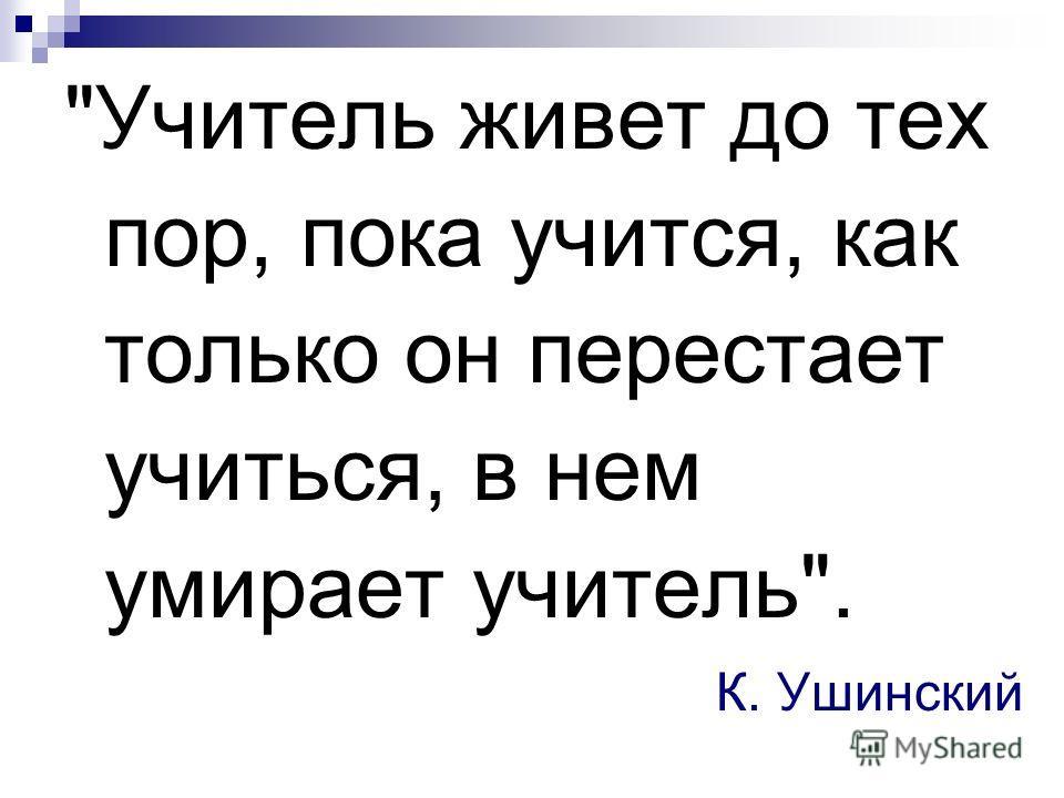 Учитель живет до тех пор, пока учится, как только он перестает учиться, в нем умирает учитель. К. Ушинский
