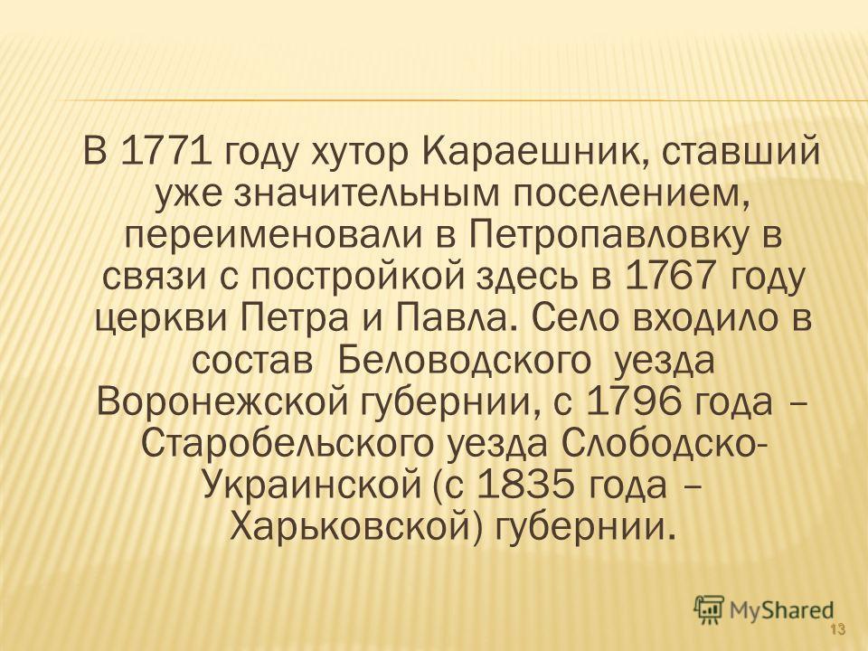 В 1771 году хутор Караешник, ставший уже значительным поселением, переименовали в Петропавловку в связи с постройкой здесь в 1767 году церкви Петра и Павла. Село входило в состав Беловодского уезда Воронежской губернии, с 1796 года – Старобельского у