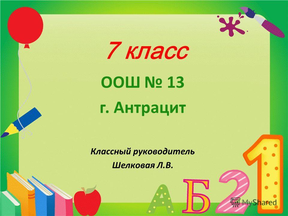 7 класс ООШ 13 г. Антрацит Классный руководитель Шелковая Л.В.