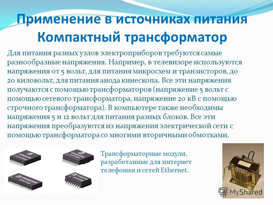 Для питания разных узлов электроприборов требуются самые разнообразные напряжения. Например, в телевизоре используются напряжения от 5 вольт, для питания микросхем и транзисторов, до 20 киловольт, для питания анода кинескопа. Все эти напряжения получ