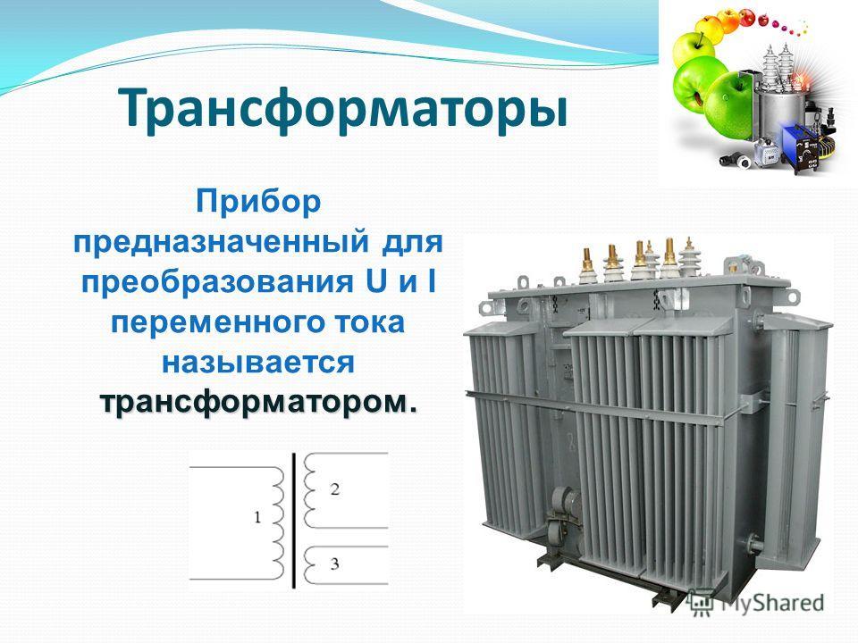 трансформатором. Прибор предназначенный для преобразования U и I переменного тока называется трансформатором. Трансформаторы