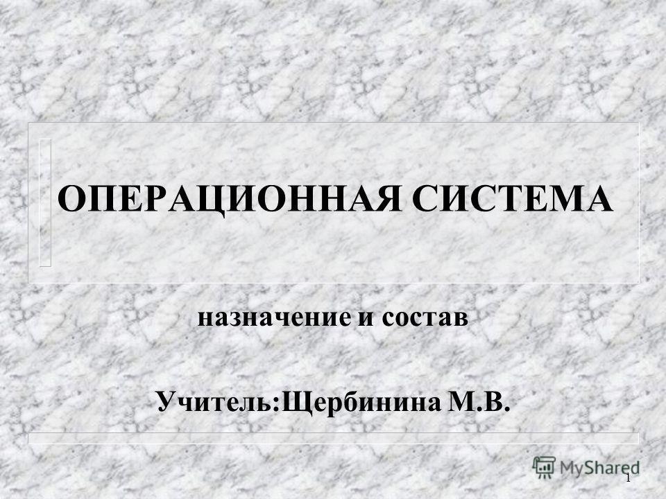 1 ОПЕРАЦИОННАЯ СИСТЕМА назначение и состав Учитель:Щербинина М.В.
