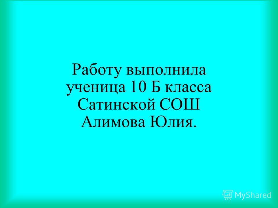Работу выполнила ученица 10 Б класса Сатинской СОШ Алимова Юлия.