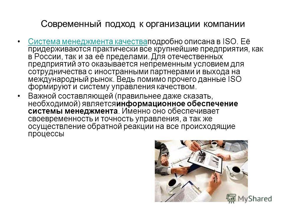 Современный подход к организации компании Система менеджмента качестваподробно описана в ISO. Её придерживаются практически все крупнейшие предприятия, как в России, так и за её пределами. Для отечественных предприятий это оказывается непременным усл