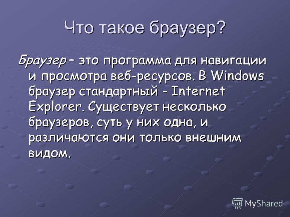 Что такое браузер? Браузер – это программа для навигации и просмотра веб-ресурсов. В Windows браузер стандартный - Internet Explorer. Существует несколько браузеров, суть у них одна, и различаются они только внешним видом.
