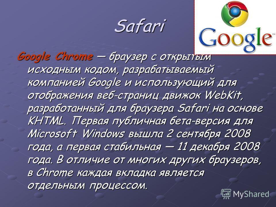Safari Google Chrome браузер с открытым исходным кодом, разрабатываемый компанией Google и использующий для отображения веб-страниц движок WebKit, разработанный для браузера Safari на основе KHTML. Первая публичная бета-версия для Microsoft Windows в