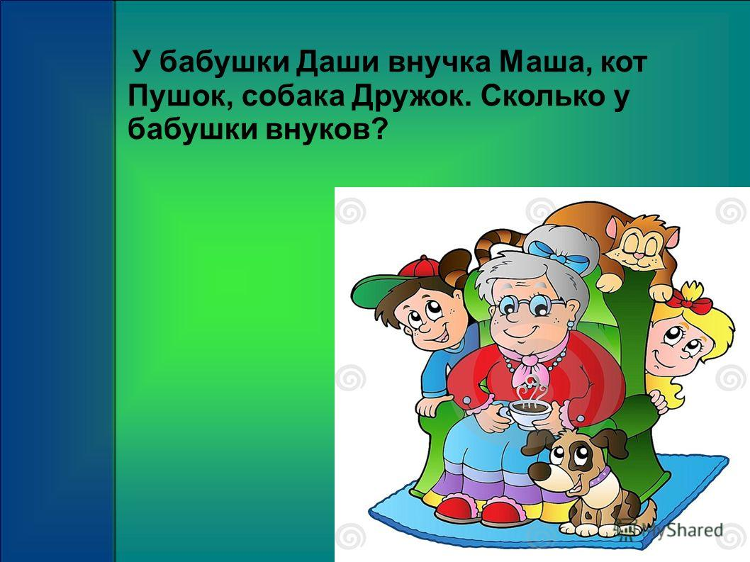 У бабушки Даши внучка Маша, кот Пушок, собака Дружок. Сколько у бабушки внуков?