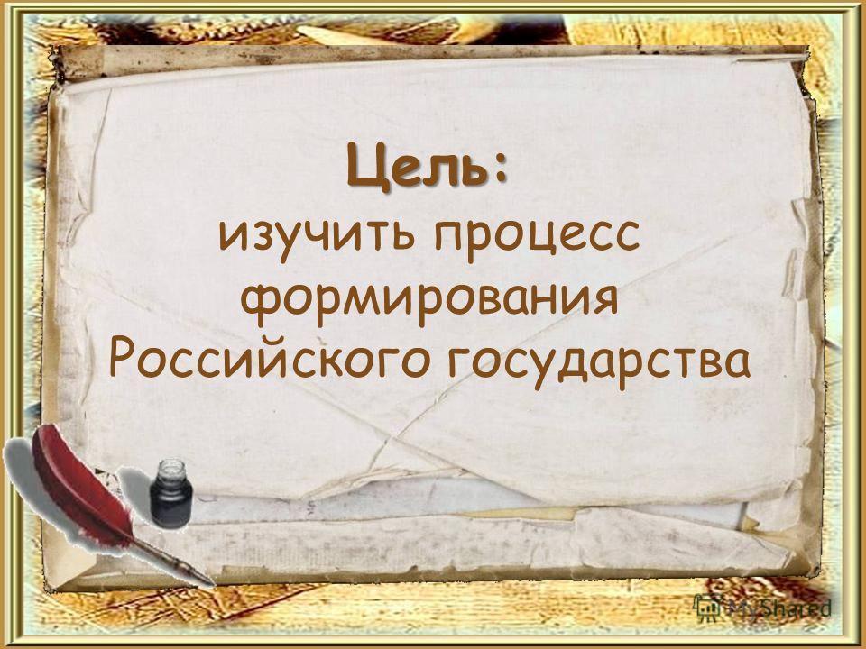 Цель: Цель: изучить процесс формирования Российского государства