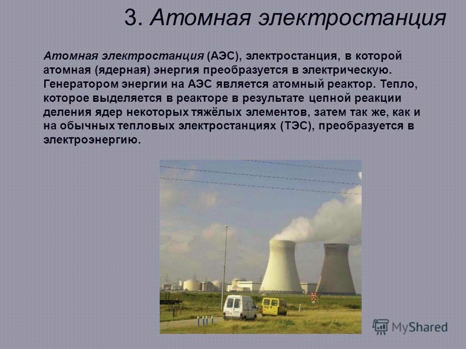 3. Атомная электростанция Атомная электростанция (АЭС), электростанция, в которой атомная (ядерная) энергия преобразуется в электрическую. Генератором энергии на АЭС является атомный реактор. Тепло, которое выделяется в реакторе в результате цепной р