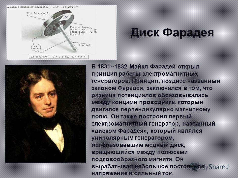 Диск Фарадея В 1831--1832 Майкл Фарадей открыл принцип работы электромагнитных генераторов. Принцип, позднее названный законом Фарадея, заключался в том, что разница потенциалов образовывалась между концами проводника, который двигался перпендикулярн