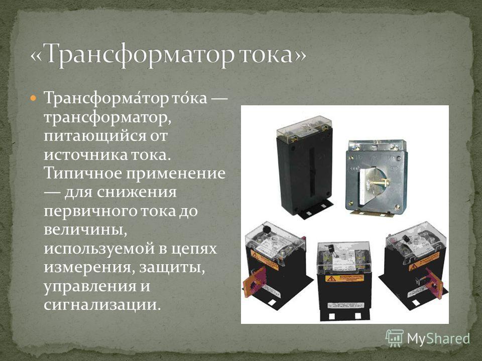 Трансформа́тор то́ка трансформатор, питающийся от источника тока. Типичное применение для снижения первичного тока до величины, используемой в цепях измерения, защиты, управления и сигнализации.