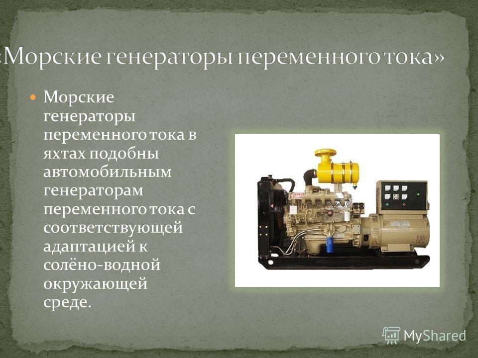 Морские генераторы переменного тока в яхтах подобны автомобильным генераторам переменного тока с соответствующей адаптацией к солёно-водной окружающей среде.