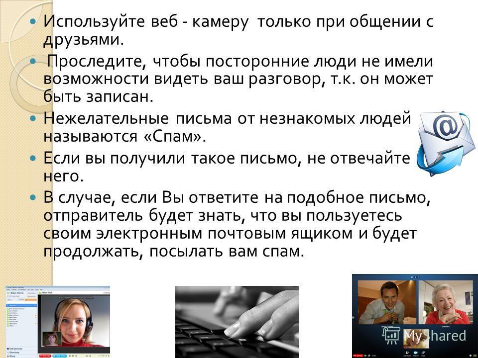 Используйте веб - камеру только при общении с друзьями. Проследите, чтобы посторонние люди не имели возможности видеть ваш разговор, т. к. он может быть записан. Нежелательные письма от незнакомых людей называются « Спам ». Если вы получили такое пис