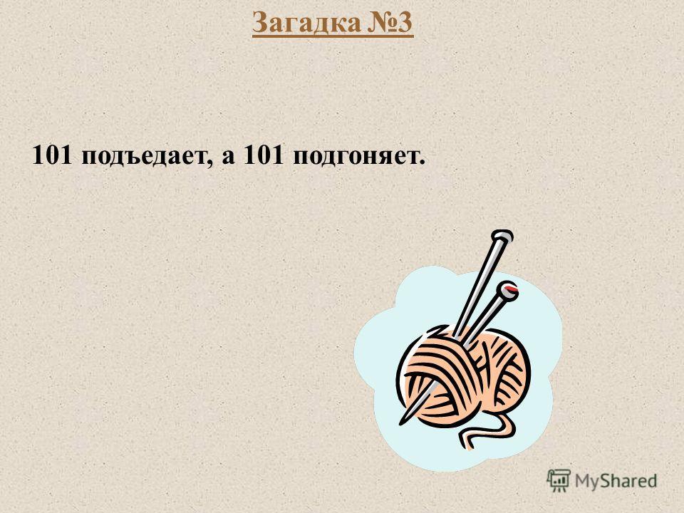 Загадка 3 101 подъедает, а 101 подгоняет.
