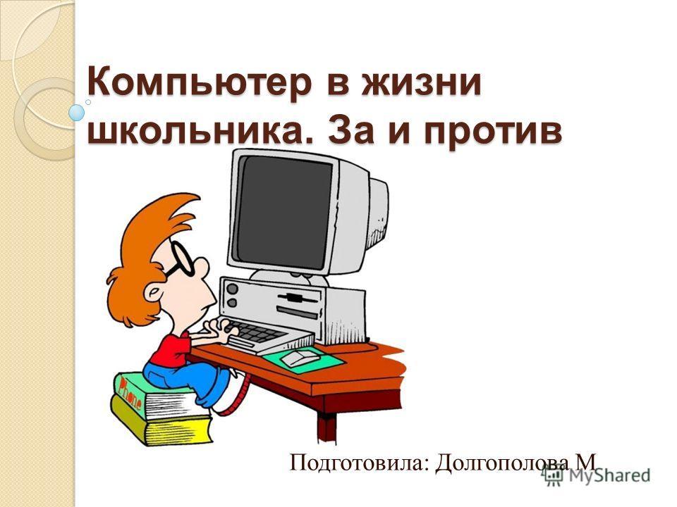 Компьютер в жизни школьника. За и против Подготовила: Долгополова М