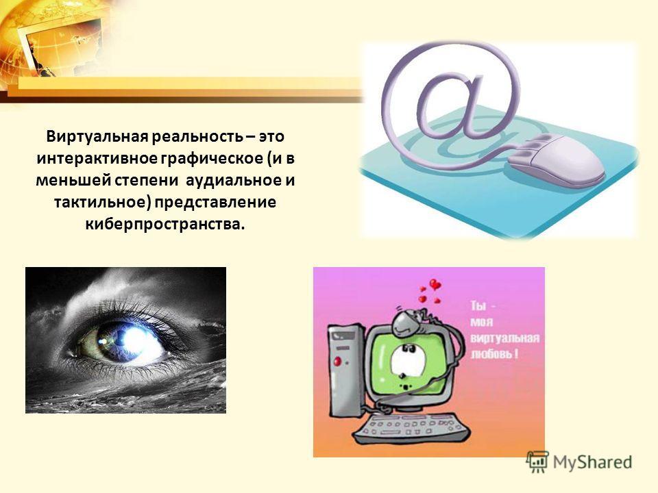 Виртуальная реальность – это интерактивное графическое (и в меньшей степени аудиальное и тактильное) представление киберпространства.