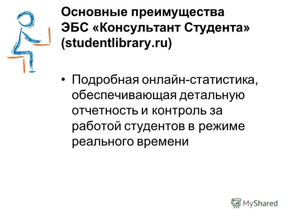 Основные преимущества ЭБС «Консультант Студента» (studentlibrary.ru) Подробная онлайн-статистика, обеспечивающая детальную отчетность и контроль за работой студентов в режиме реального времени