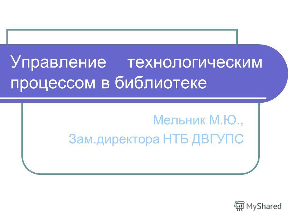 Управление технологическим процессом в библиотеке Мельник М.Ю., Зам.директора НТБ ДВГУПС