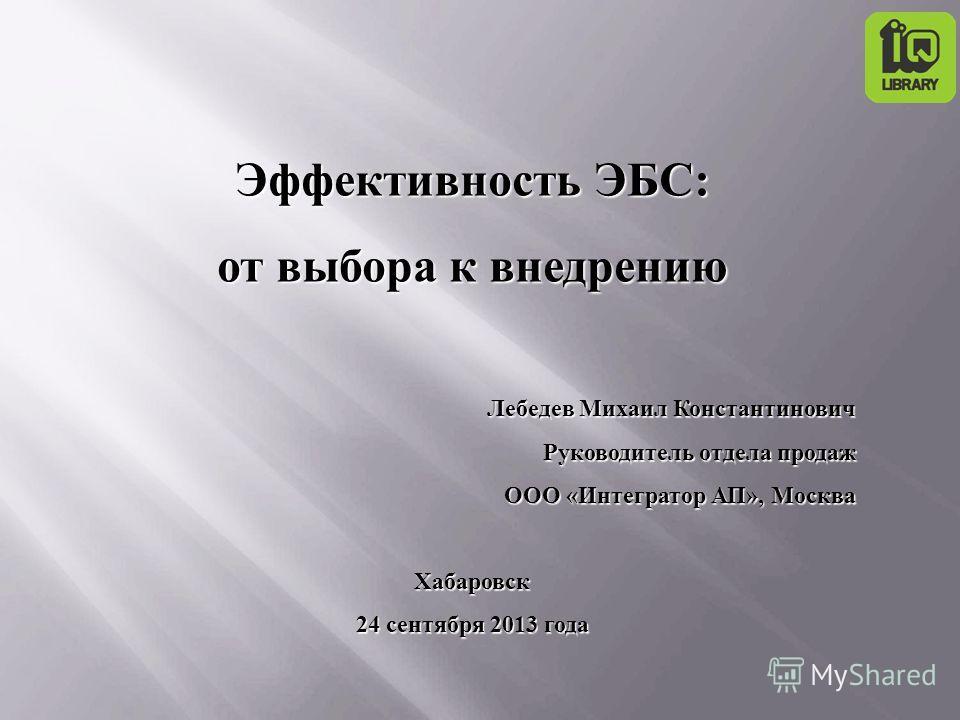 Эффективность ЭБС: от выбора к внедрению Лебедев Михаил Константинович Руководитель отдела продаж ООО «Интегратор АП», Москва Хабаровск 24 сентября 2013 года