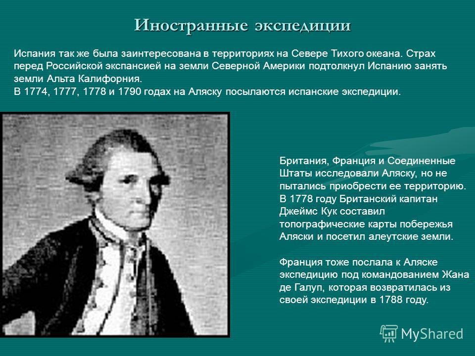 Испания так же была заинтересована в территориях на Севере Тихого океана. Страх перед Российской экспансией на земли Северной Америки подтолкнул Испанию занять земли Альта Калифорния. В 1774, 1777, 1778 и 1790 годах на Аляску посылаются испанские экс