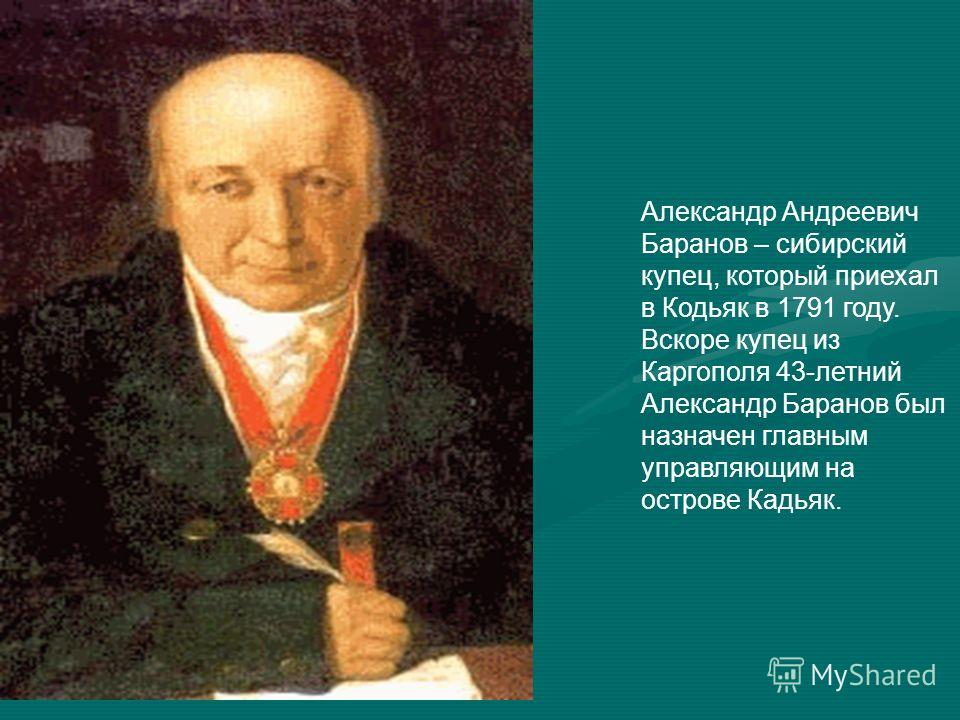 Александр Андреевич Баранов – сибирский купец, который приехал в Кодьяк в 1791 году. Вскоре купец из Каргополя 43-летний Александр Баранов был назначен главным управляющим на острове Кадьяк.