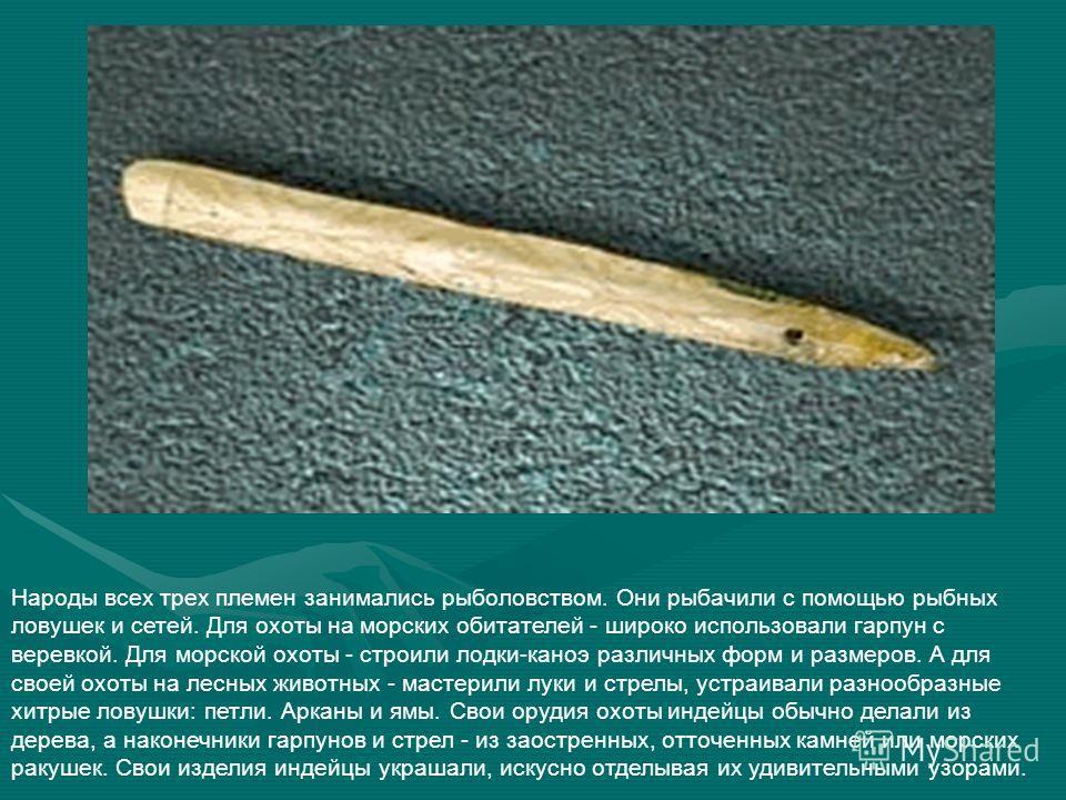 Народы всех трех племен занимались рыболовством. Они рыбачили с помощью рыбных ловушек и сетей. Для охоты на морских обитателей - широко использовали гарпун с веревкой. Для морской охоты - строили лодки-каноэ различных форм и размеров. А для своей ох