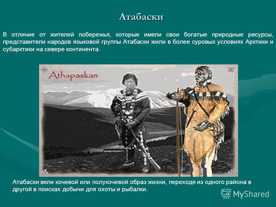 В отличие от жителей побережья, которые имели свои богатые природные ресурсы, представители народов языковой группы Атабаски жили в более суровых условиях Арктики и субарктики на севере континента. Атабаски вели кочевой или полукочевой образ жизни, п