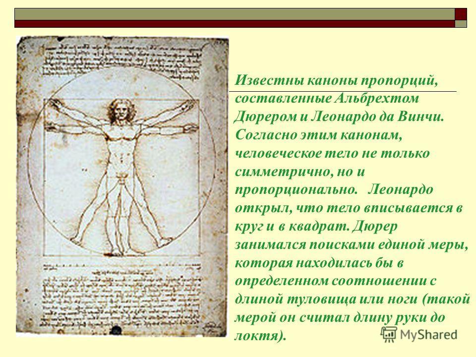 Известны каноны пропорций, составленные Альбрехтом Дюрером и Леонардо да Винчи. Согласно этим канонам, человеческое тело не только симметрично, но и пропорционально. Леонардо открыл, что тело вписывается в круг и в квадрат. Дюрер занимался поисками е