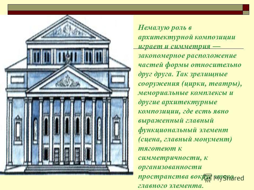 Немалую роль в архитектурной композиции играет и симметрия закономерное расположение частей формы относительно друг друга. Так зрелищные сооружения (цирки, театры), мемориальные комплексы и другие архитектурные композиции, где есть явно выраженный гл