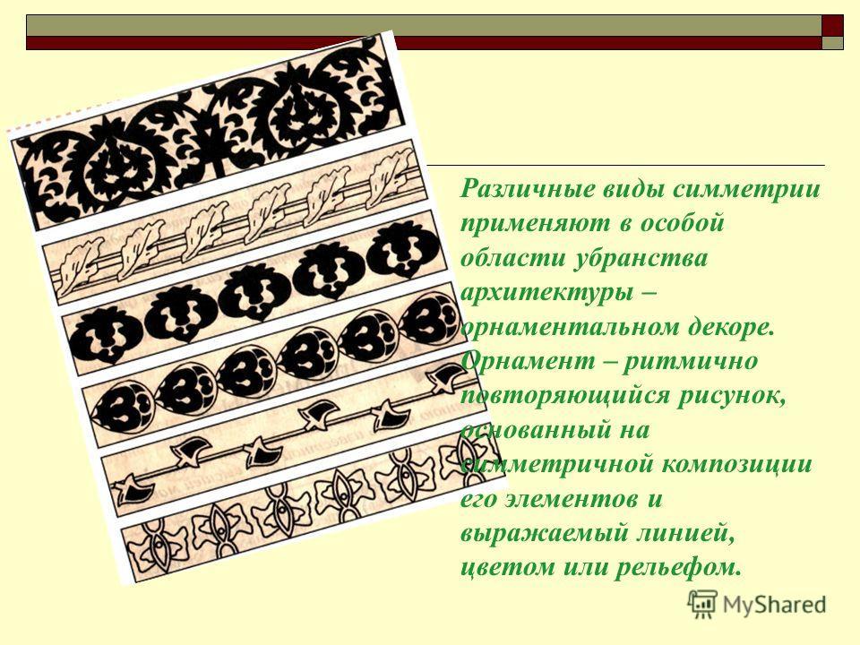 Различные виды симметрии применяют в особой области убранства архитектуры – орнаментальном декоре. Орнамент – ритмично повторяющийся рисунок, основанный на симметричной композиции его элементов и выражаемый линией, цветом или рельефом.