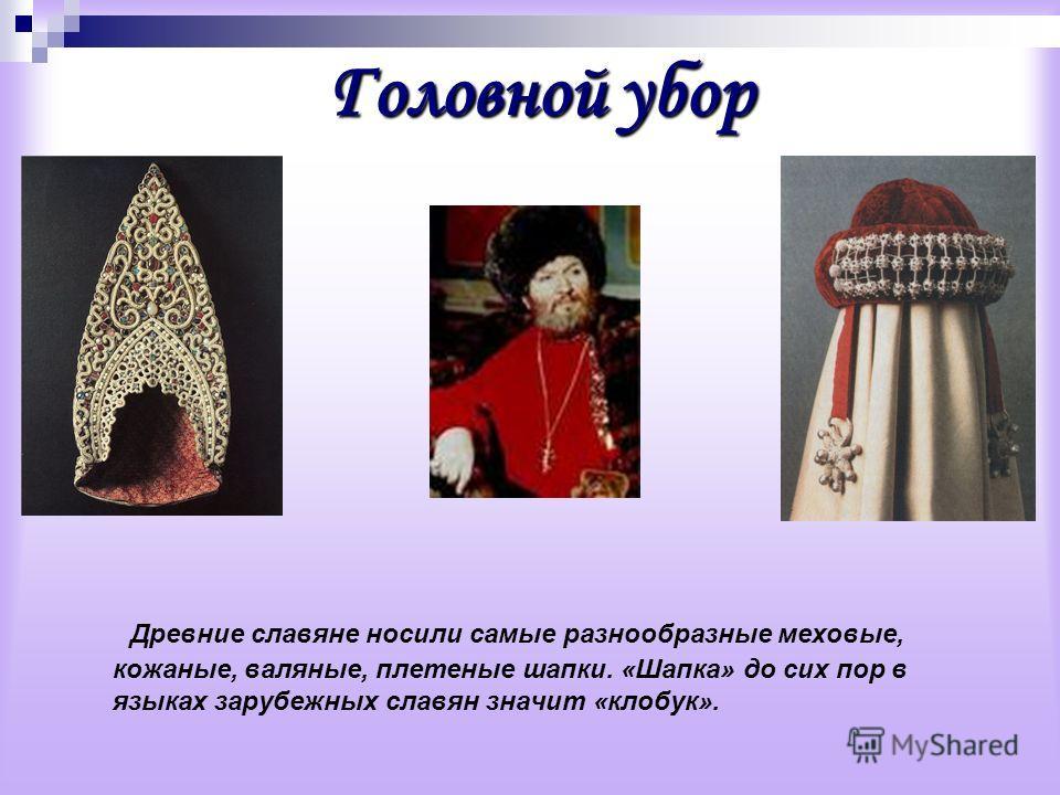 Головнойубор Головной убор Древние славяне носили самые разнообразные меховые, кожаные, валяные, плетеные шапки. «Шапка» до сих пор в языках зарубежных славян значит «клобук».