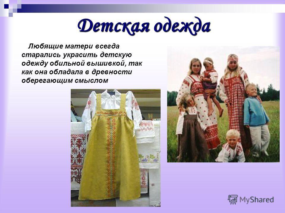 Детская одежда Любящие матери всегда старались украсить детскую одежду обильной вышивкой, так как она обладала в древности оберегающим смыслом