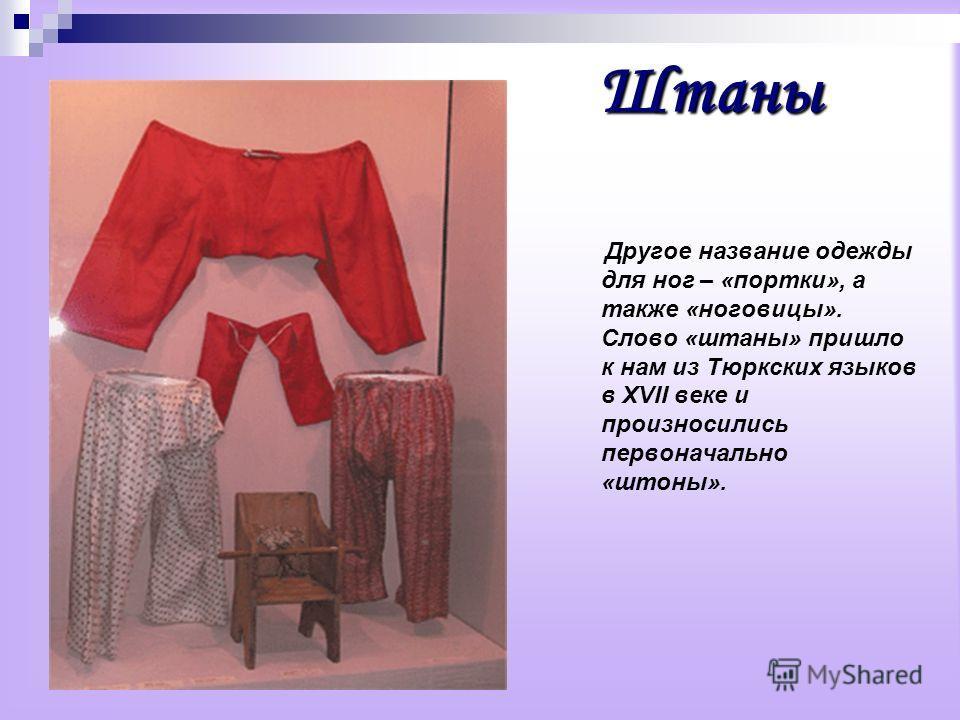 Штаны Другое название одежды для ног – «портки», а также «ноговицы». Слово «штаны» пришло к нам из Тюркских языков в XVII веке и произносились первоначально «штоны».