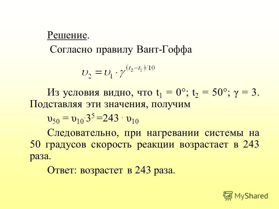 Решение. Согласно правилу Вант-Гоффа Из условия видно, что t 1 = 0°; t 2 = 50°; γ = 3. Подставляя эти значения, получим υ 50 = υ 10. 3 5 =243. υ 10 Следовательно, при нагревании системы на 50 градусов скорость реакции возрастает в 243 раза. Ответ: во