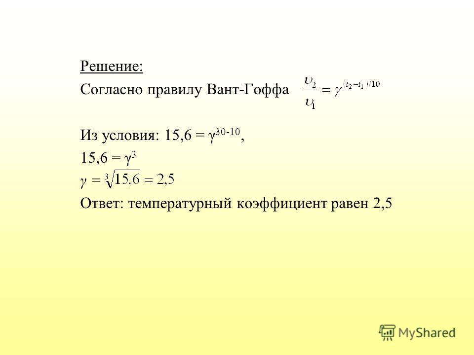 Решение: Согласно правилу Вант-Гоффа Из условия: 15,6 = γ 30-10, 15,6 = γ 3 γ = Ответ: температурный коэффициент равен 2,5