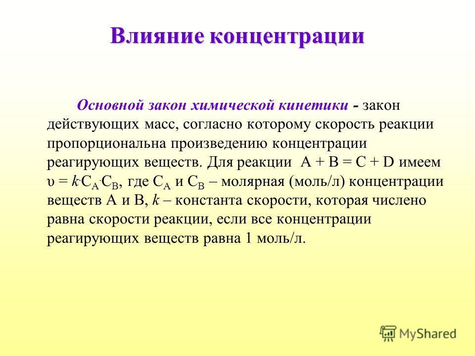 Влияние концентрации Основной закон химической кинетики - закон действующих масс, согласно которому скорость реакции пропорциональна произведению концентрации реагирующих веществ. Для реакции А + В = С + D имеем υ = k. С А. С В, где С А и С В – моляр