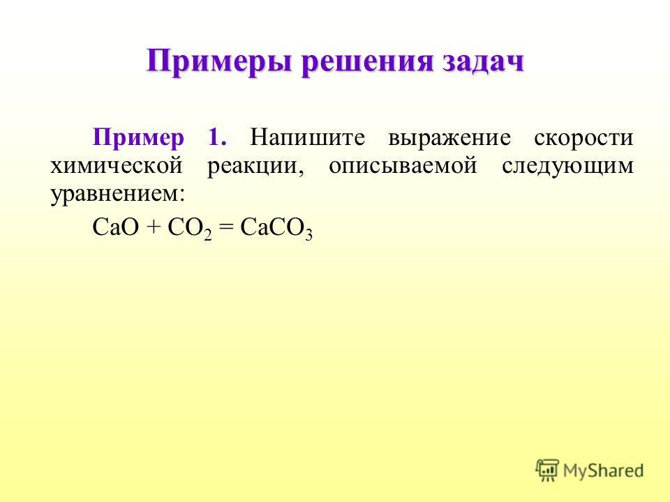 Примеры решения задач Пример 1. Напишите выражение скорости химической реакции, описываемой следующим уравнением: CaO + CO 2 = CaCO 3