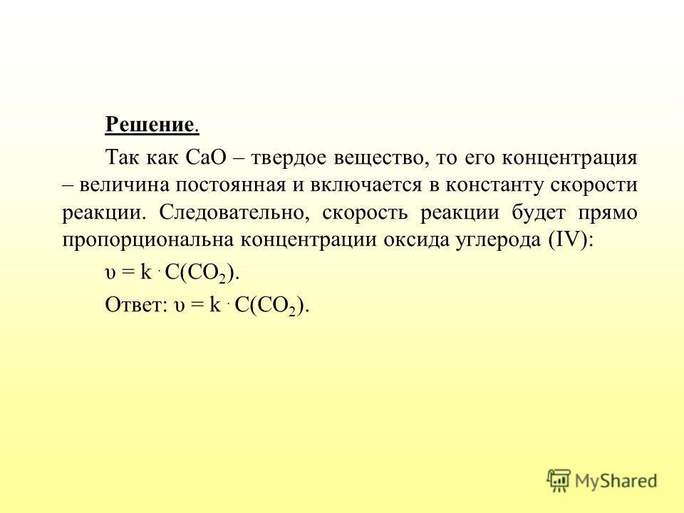 Решение. Так как СаО – твердое вещество, то его концентрация – величина постоянная и включается в константу скорости реакции. Следовательно, скорость реакции будет прямо пропорциональна концентрации оксида углерода (IV): υ = k. С(СО 2 ). Ответ: υ = k