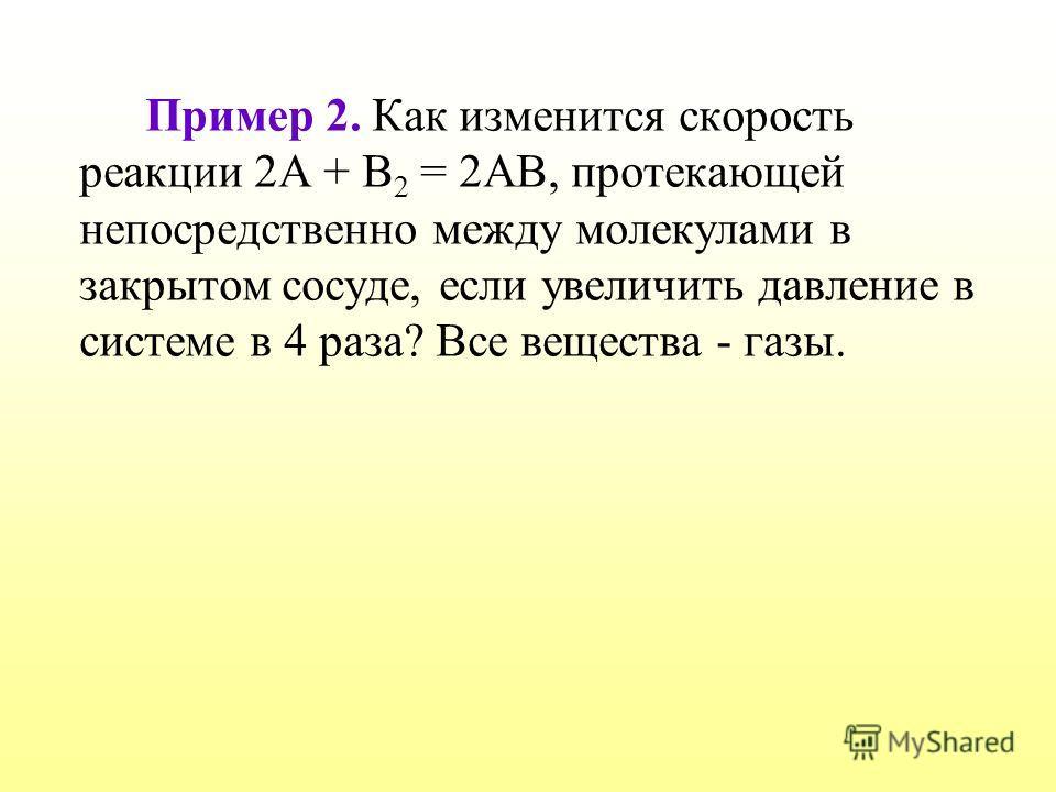 Пример 2. Как изменится скорость реакции 2А + В 2 = 2АВ, протекающей непосредственно между молекулами в закрытом сосуде, если увеличить давление в системе в 4 раза? Все вещества - газы.