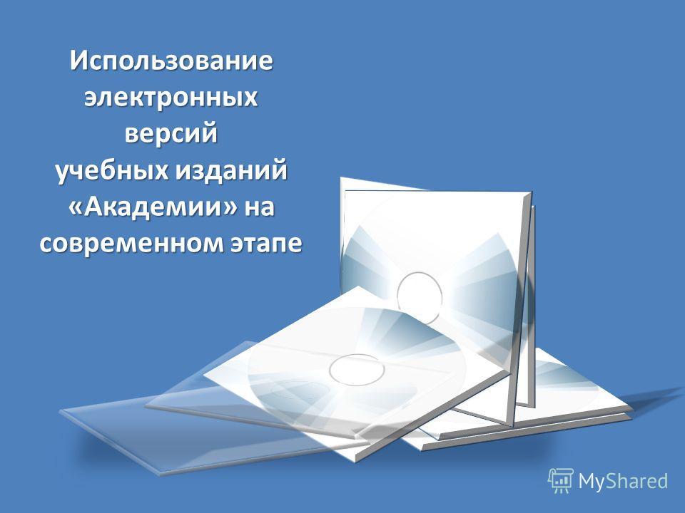 Использование электронных версий учебных изданий «Академии» на современном этапе