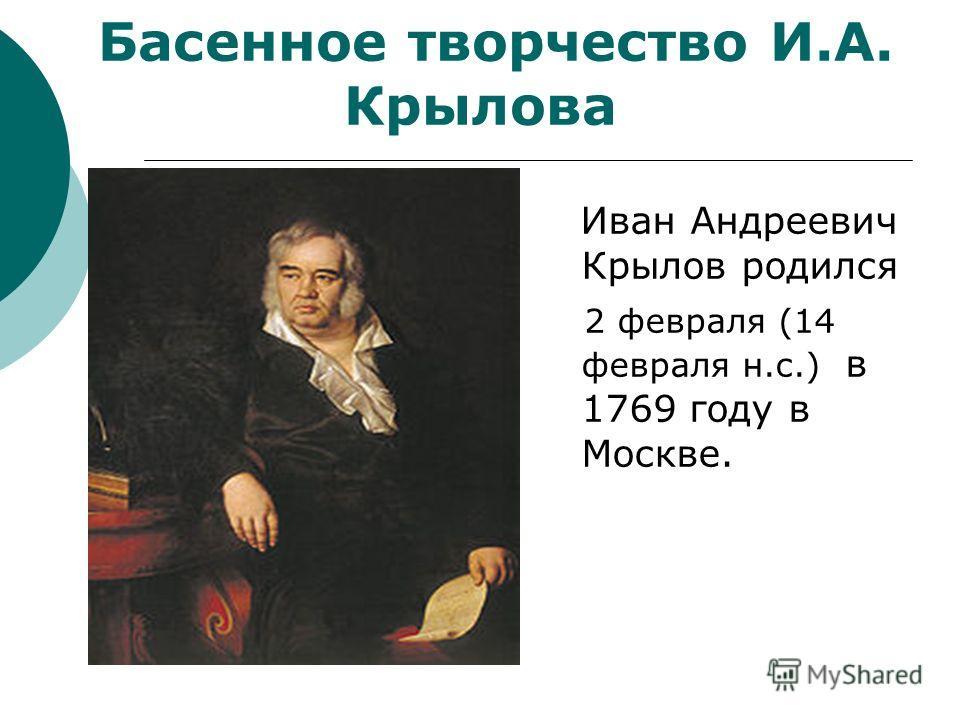 Иван Андреевич Крылов родился 2 февраля (14 февраля н.с.) в 1769 году в Москве. Басенное творчество И.А. Крылова
