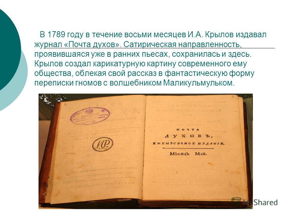 В 1789 году в течение восьми месяцев И.А. Крылов издавал журнал «Почта духов». Сатирическая направленность, проявившаяся уже в ранних пьесах, сохранилась и здесь. Крылов создал карикатурную картину современного ему общества, облекая свой рассказ в фа