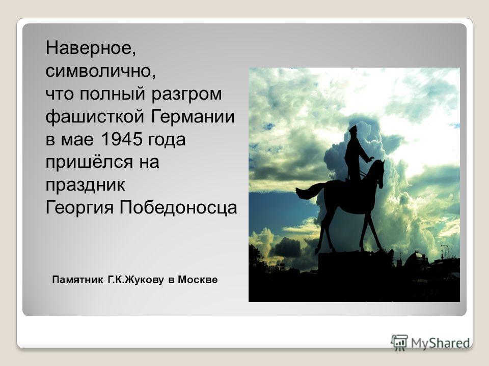 Наверное, символично, что полный разгром фашисткой Германии в мае 1945 года пришёлся на праздник Георгия Победоносца Памятник Г.К.Жукову в Москве