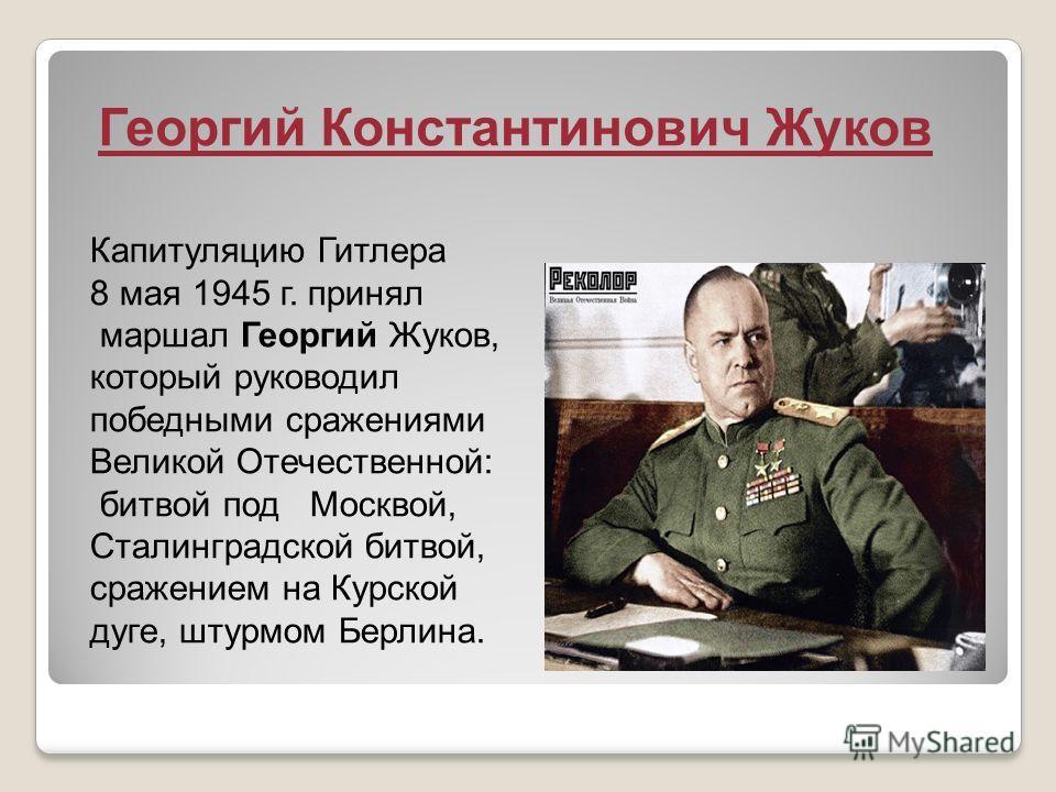 Георгий Константинович Жуков Капитуляцию Гитлера 8 мая 1945 г. принял маршал Георгий Жуков, который руководил победными сражениями Великой Отечественной: битвой под Москвой, Сталинградской битвой, сражением на Курской дуге, штурмом Берлина.