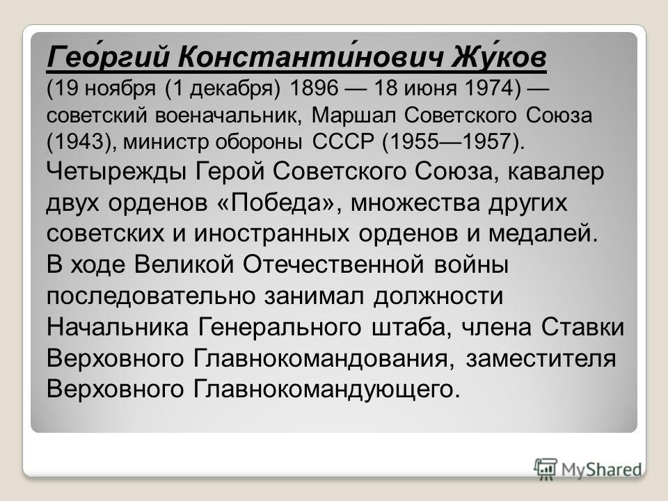 Гео́ргий Константи́нович Жу́ков (19 ноября (1 декабря) 1896 18 июня 1974) советский военачальник, Маршал Советского Союза (1943), министр обороны СССР (19551957). Четырежды Герой Советского Союза, кавалер двух орденов «Победа», множества других совет