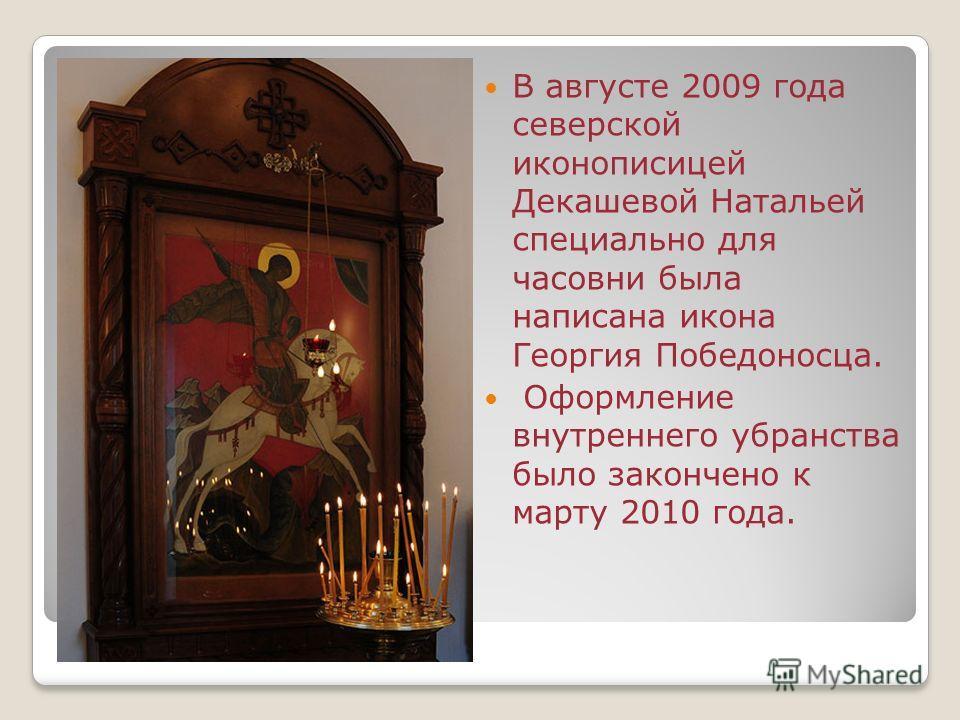 В августе 2009 года северской иконописицей Декашевой Натальей специально для часовни была написана икона Георгия Победоносца. Оформление внутреннего убранства было закончено к марту 2010 года.